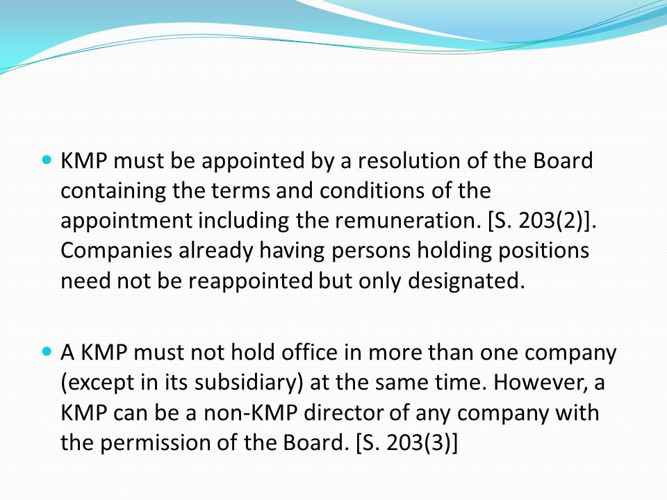KMP must be appointed by a resolution of the Board containing the terms and conditions of the appointment including the remuneration. [S. 203(2)]. Companies already having persons holding positions need not be reappointed but only designated.